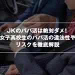 JKのパパ活は絶対ダメ!女子高校生のパパ活の違法性やリスクを徹底解説